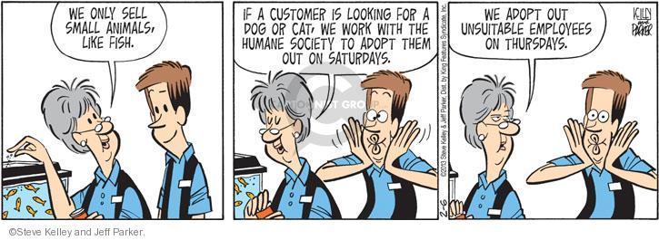 We only sell small animals like fish. If a customer is looking for a dog or cat, we work with the humane society to adopt them out on Saturdays. We adopt out unsuitable employees on Thursdays.