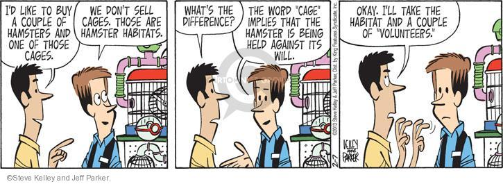 "Id like to buy a couple of hamsters and one of those cages. We dont sell cages. Those are hamster habitats. Whats the difference? The word ""cage"" implies that the hamster is being held against its will. Okay. Ill take the habitat and a couple of ""volunteers."""