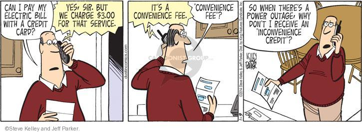 "Can I pay my electric bill with a credit card? Yes, sir. But we charge $3.00 for that service. Its a convenience fee. ""Convenience fee""? So when theres a power outage, why don't I receive an ""inconvenience credit""?"