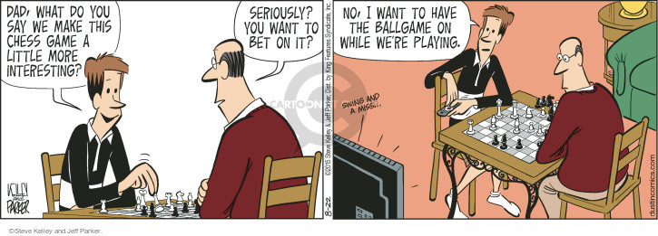 Dad, what do you say we make this chess game a little more interesting? Seriously? You want to bet on it? No, I want to have the ballgame on while were playing. Swing an a miss �