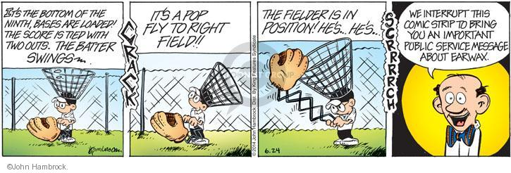 Its the bottom of the ninth, bases are loaded! The score is tied with two outs. The batter swings � CRACK. ITS A POP FLY TO RIGHT FIELD!! THE FIELDER IS IN POSITION! HES � HES � Scrrrrch. We interrupt this comic strip to bring you an important public service message about earwax.