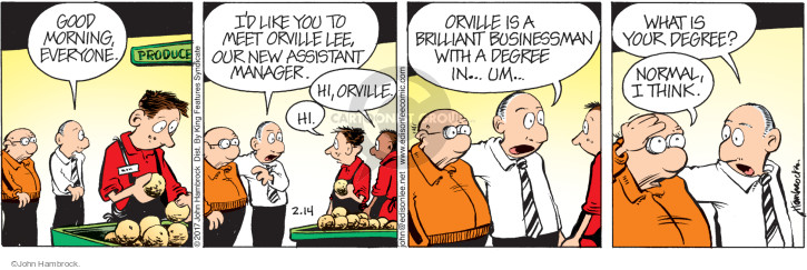 Good morning, everyone. Id like you to meet Orville Lee, our new assistant manager. Hi, Orville. Hi. Orville is a brilliant businessman with a degree in … um … What is your degree? Normal, I think.