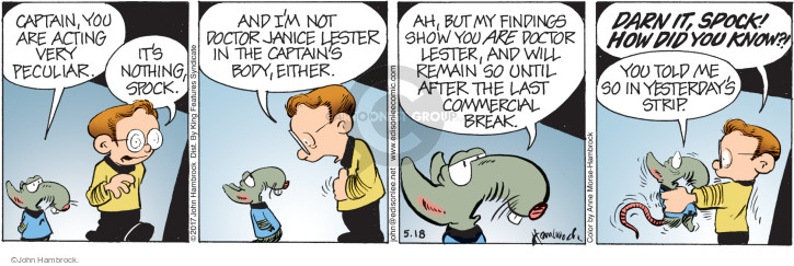 Captain, you are acting very peculiar. Its nothing Spock. And Im not Doctor Janice Lester in the captains body, either. Ah, but my findings show you ARE Doctor Lester, and will remain so until after the last commercial break. Darn it, Spock! How did you know?! You told me so in yesterdays strip.