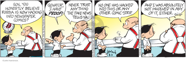 Son, you honestly believe Russia is not hacking into newspaper comics? Senator, I have proof! Never trust anything the fake news tells ya. No one has hacked into this or any other comic strip. And I was absolutely not involved in any of it, either. Siiip.
