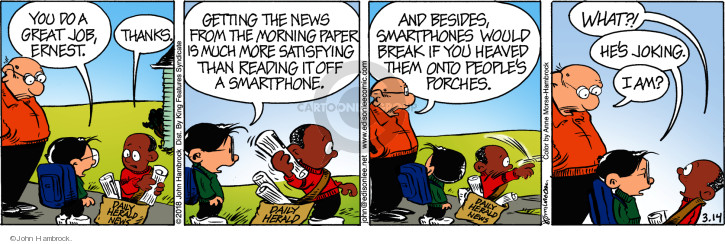 You do a great job, Ernest. Thanks. Getting the news from the morning paper is much more satisfying than reading it off a smartphone. And besides, smartphones would break if you heaved them onto peoples porches. What?! Hes joking. I am?