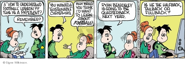 """A """"How to Understand Football"""" lesson?!! This is a present? Remember? You wanted a """"sustainable"""" Christmas. Why would you think Id want to learn about football? Ryan Beardsley is going to be quarterback next year. Is he the halfback, tailback or fullback?"""