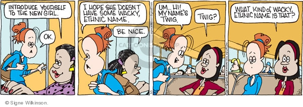 Introduce yourself to the new girl. Ok. I hope she doesn't have some wacky, ethnic name. Be nice. Um…Hi! My names Twig. Twig? What kind of wacky, ethnic name is that?