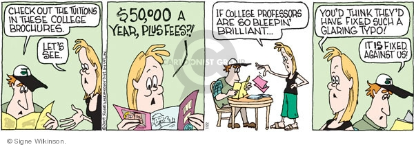 Check out the tuitions on these college brochures. Lets see. $50,000 a year, plus fees?! If college professors are so bleepin brilliant … Youd think theyd have fixed such a glaring typo! It is fixed. Against us!