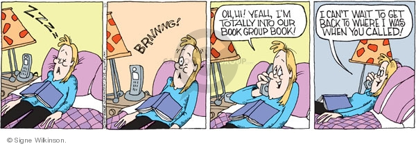 Zzzz. Brnnng! Oh, hi! Yeah, Im totally into our book group book! I cant wait to get back to where I was when you called!