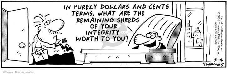 In purely dollars and cents terms, what are the remaining shreds of your integrity worth to you?