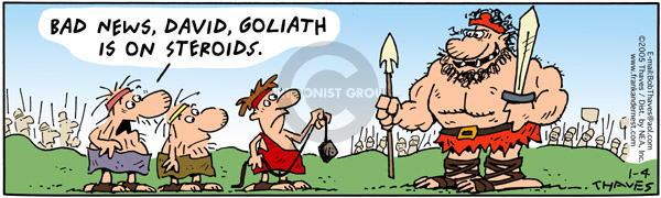Bad news, David, Goliath is on steroids.