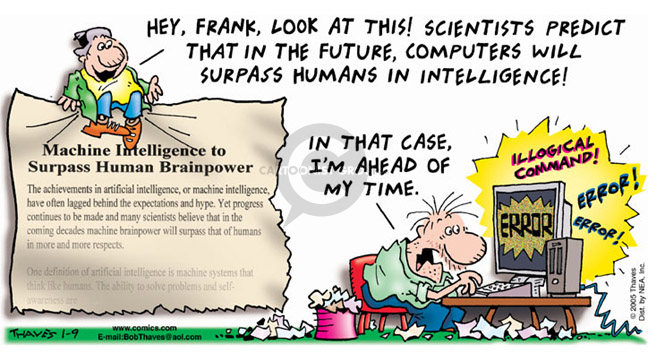 Machine Intelligence to Surpass Human Brainpower.  Hey, Frank, look at this!  Scientists predict that in the future, computers will surpass humans in intelligence!  In that case, Im ahead of my time.  Illogical command!   Error!  Error!