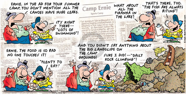"Ernie, in the ad for your summer camp, you dont mention all the canoes have huge leaks.  Its right there -- ""Lots of swimming""! What about all the piranha in the lake?….."