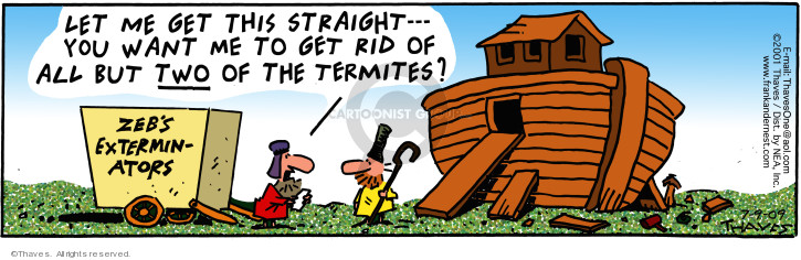 Zebs Exterminators. Let me get this straight -- You want me to get rid of all but two of the termites?