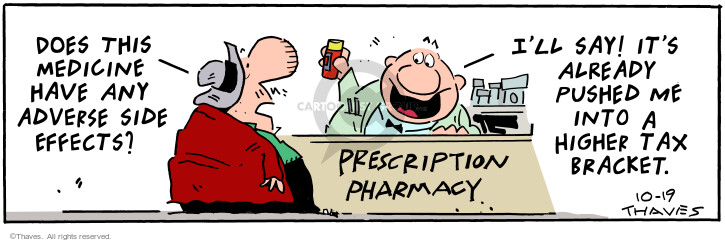 Prescription Pharmacy. Does this medicine have any adverse side effects? Ill say! Its already pushed me into a higher tax bracket.