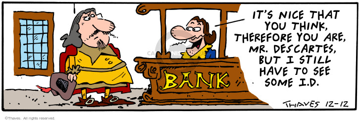 Bank. Its nice that you think, therefore you are, Mr. Descartes, but I still have to see some I.D.