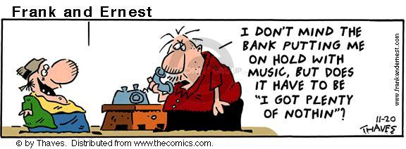 """I dont mind the bank putting me on hold with music, but does it have to be """"I Got Plenty of Nothin""""?"""