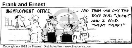 "Unemployment office. And then one day the boss said, ""Jump!""And I said, ""What color?"""