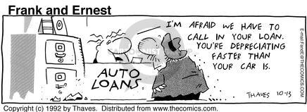 Im afraid we have to call in your loan.  Youre depreciating faster than your car is.