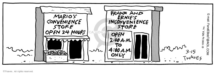 Maries conference store. Open 24 hours. Frank and Ernies inconvenience store. Open 2:00 am to 4:00 am only.