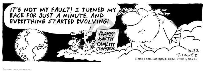 Planet Earth Qulity Control -- Its not my fault! I turned my back for just a minute, and everything started evolving!
