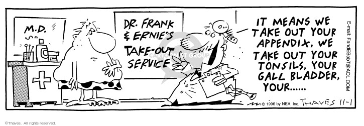 Dr. Frank & Ernies Take-Out Service -- It means we take out your appendix, we take out your tonsils, your gall bladder, your...