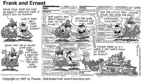 """Ernie, your boat for sale ad doesnt mention that it hasnt run in months! Sure it does! See... """"Very quiet engine."""" And whats this about """"Brand new set of plugs""""? For the leaks it sprung last week. And the little roll candies stuck all over the boat? """"Lifesavers included""""! Ernie. this ad is awash with lies!... theres not even a mention that you cant get the dock rope untied! Of course there is! Its where I say, """"Have done at least 50 knots""""!"""