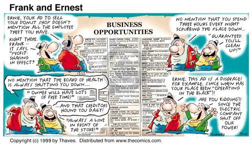 "Enie, your ad to sell your donut shop doesnt mention all the employee theft you have. Right there, Frank ... It say ""Profit sharing in effect."" No mention that you spend three hours every night swcribbing the place down ... ""Guaranteed youll clean up!"" No mention that the Board of Health is always shutting you down ... ""Owner will have lots of free time!"" ... And that creditors hound you daily? ""Always a line in front of store!"" Ernie, this ad is a disgrace! For example, since when has your place been ""operating in the black""?! Are you kidding?! Since the Electric Company shut off our power!"