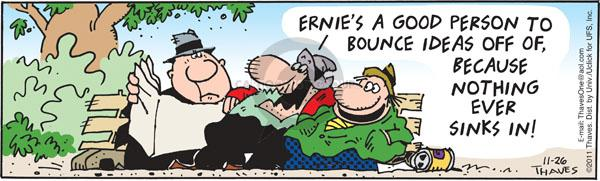 Ernies a good person to bounce ideas off of, because nothing ever sinks in.
