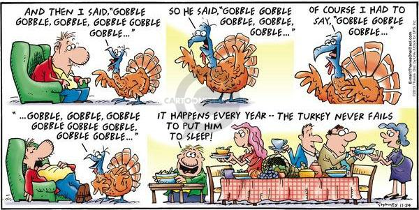 "And then I said, ""Gobble, gobble, gobble, gobble, gobble, gobble ...""  So he said ""Gobble, gobble, gobble, gobble, gobble ...""  Of course, I had to say, ""Gobble, gobble, gobble, gobble, gobble, gobble, gobble, gobble, gobble, gobble, gobble ...""  It happens every year -0 the turkey never fails to put him to sleep!"""