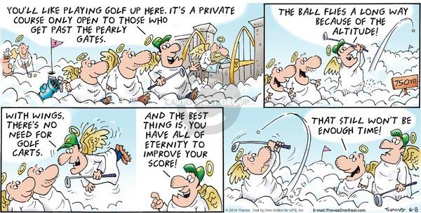 Youll like playing golf up here.  Its a private course only open to those who get past the pearly gates.  The ball flies a long way because of the altitude!  With wings, theres no need for golf carts.  And the best thing is, you have all of eternity to improve your score!  That still wont be enough time!