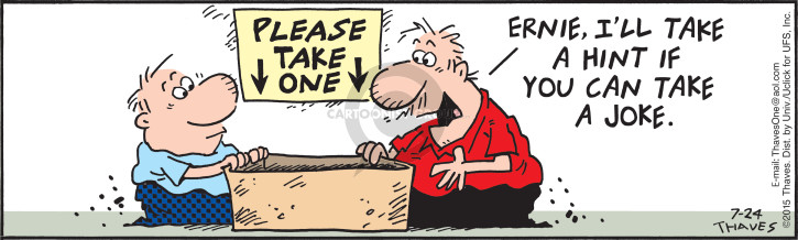 Please take one.  Ernie, Ill take a hint if you can take a joke.
