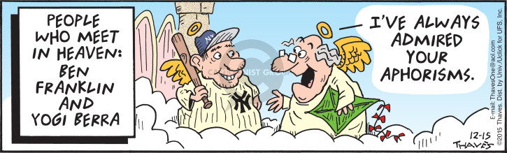 People who meet in Heaven:  Ben Franklin and Yogi Berra.  Ive always admired you aphorisms.