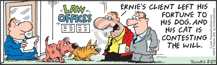 Law Offices.  Ernies client left his fortune to his dog, and his cat is contesting the will.