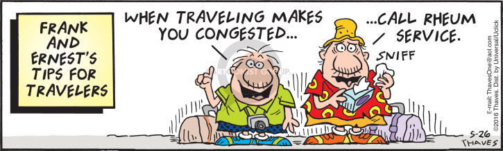 Frank and Ernests tips for travelers.  When traveling makes you congested ... call rheum service.  Sniff.