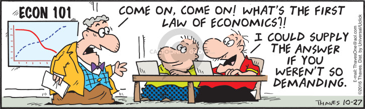 Econ 101.  Come on, come on!  Whats the first law of economics?!  I could supply the answer if you werent so demanding.