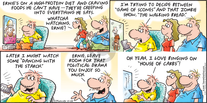 "Ernies on a high-protein diet and craving foods he cant have.  Theyre creeping into everything he says.  Whatcha watching, Ernie?  Im trying to decide between ""Game of Scones"" and that zombie show, ""The Walking Bread.""  Later I might watch some ""Dancing with the Starch.""  Ernie, leave room for that political drama you enjoy so much.  Oh yeah, I love binging on ""House of Carbs""!"