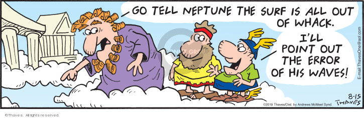 Go tell Neptune the sure is all out of whack.  Ill point out the error of his waves!