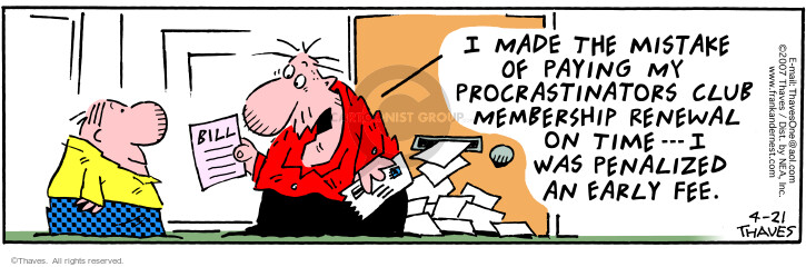 Bill.  I made the mistake of paying my procrastinators club membership renewal on time --- I was penalized an early fee.
