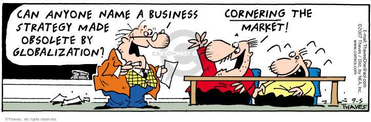Can anyone name a business strategy made obsolete by globalization?  Cornering the market!