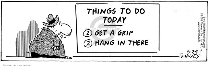 Things to do Today.  1. Get a grip. 2. Hang in there.