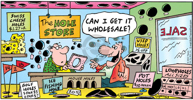 The Hole Store.  Sale.  Swiss Cheese Holes $1.27 Lb.  Golf Holes  3 Par $5  4 Par $7.  Ice Fishing Hole $10.95.  Mouse Holes.  Used Holes 1/2 Off.  Pot Holes $10 Dozen.  Loopholes All Sizes Sm Med. Lg.  XL.  Can I get it wholesale?