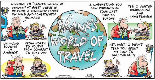 """Welcome to """"Franks World of Travel""""!  My guest today is Dr. Ernie, a renowned expert on wild and domesticated animals.  I understand you saw porcines on your last trip to Europe.  Yes, I visited Boarcelona and Hamsterdam!  Uh, and bovines in America?  From north to south!  From Cowgary to Bullivia!  Hey, wait!  I didnt tell you about my trip to Gnu Yak city!"""