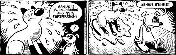 Genius is 1% inspiration and 99% perspiration!  Genius stinks!