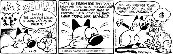Go Wildcats!  Snark!  The local high school is using cats as its mascot! Thats so degrading!  They dont know anything about our culture!  Theyre just using our image to promote their ridiculous simulated tribal war rituals!  Are you listening to me, Snark?!  Dont you see what that means?!  $