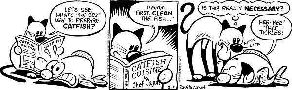 "Catfish Cuisine. CATFISH. Lets see whats the best way to prepare catfish? Hmmm… ""First, clean the fish…"" CATFISH CUISINE by Chef Cajun. Is this really necessary? Hee-Hee! That tickles! Lick Lick"