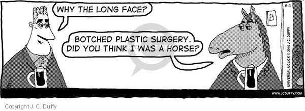 Why the long face?  Botched plastic surgery.  Did you think I was a horse?