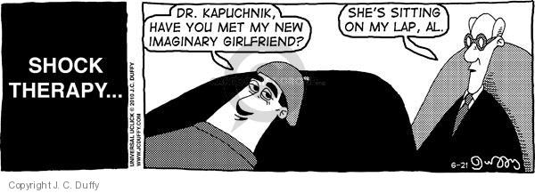 Shock Therapy …  Dr. Kapuchnik, have you met my new imaginary girlfriend?  Shes sitting on my lap, Al.