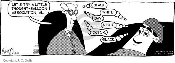 Lets try a little thought-balloon association, Al … Black. White. Day. Night. Doctor. Quack.