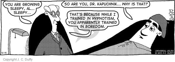 You are growing sleepy, Al … Sleepy … So are you, Dr. Kapuchnik … Why is that? Thats because while Im trained in hypnotism, youre apparently trained in boredom.